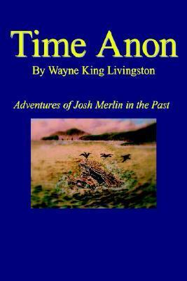 Time Anon: Adventures of Josh Merlin in the Past  by  Wayne King Livingston
