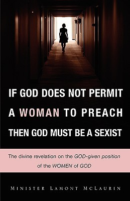 If God Does Not Permit a Woman to Preach Then God Must Be a Sexist Lamont McLaurin