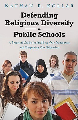 Defending Religious Diversity in Public Schools: A Practical Guide for Building Our Democracy and Deepening Our Education Nathan Kollar