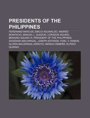 Presidents of the Philippines: Ferdinand Marcos, Emilio Aguinaldo, Andr?s Bonifacio, Manuel L. Quezon, Corazon Aquino, Benigno Aquino III  by  Books LLC
