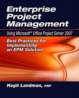 Enterprise Project Management: Using Microsoft Project Server 2007: Best Practices for Implementing an EPM Solution Hagit Landman