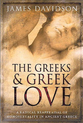 The Greeks & Greek Love: A Radical Reappraisal of Homosexuality in Ancient Greece James Davidson