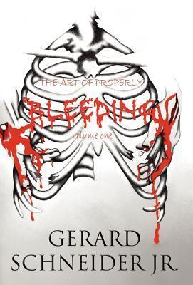 The Art of Properly Bleeding: Volume One Gerard Schneider Jr.