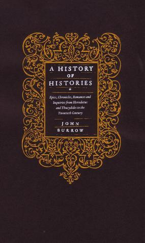 A History Of Histories: Epics, Chronicles, Romances And Inquiries From Herodotus And Thucydides To The Twentieth Century  by  J.W. Burrow