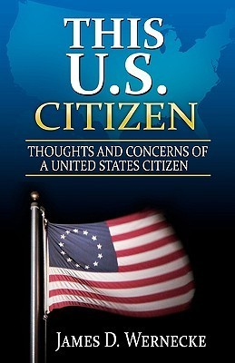 This U.S. Citizen: Thoughts and Concerns of a United States Citizen James D Wernecke