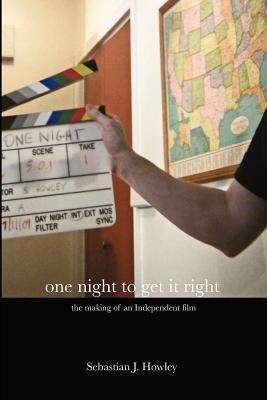 One Night to Get It Right: The Making of an Independent Film Sebastian J. Howley