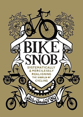 Bike Snob: Systematically & Mercilessly Realigning the World of Cycling  by  BikeSnobNYC