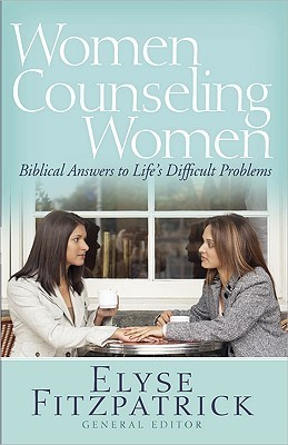 Women Counseling Women: Biblical Answers to Lifes Difficult Problems Elyse M. Fitzpatrick
