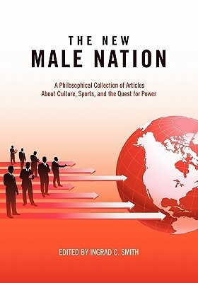 The New Male Nation: A Philosophical Collection of Articles about Culture, Sports, and the Quest for Power Ingrad Smith