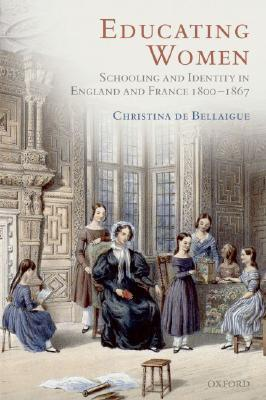 Educating Women: Schooling and Identity in England and France, 1800-1867  by  Christina de Bellaigue