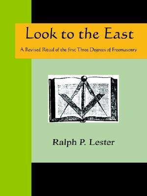 Lesters Look To The East: A Revised Ritual Of The First Three Degrees Of Masonry : A Complete Work of the Entered Apprentice, Fellow-Craft and Master-Masons Degrees, with thei  by  Ralph P. Lester