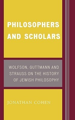 Philosophers and Scholars: Wolfson, Guttmann, and Strauss on the History of Jewish Philosophy  by  Cohen Jonathan