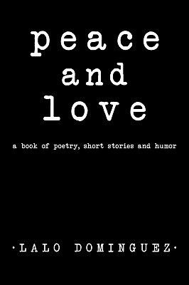 Peace and Love: A Book of Poetry, Short Stories and Humor Lalo Dominguez