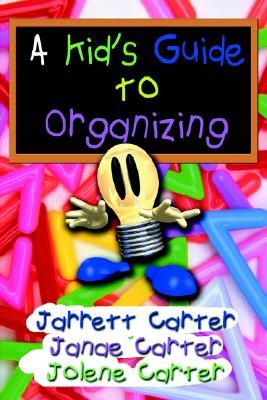 A Kids Guide to Organizing Jarrett G. Carter