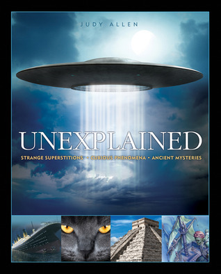 Unexplained: An Encyclopedia of Curious Phenomena, Strange Superstitions, and Ancient Mysteries Judy Allen