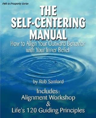 The Self-Centering Manual: How to Align Your Outward Behavior with Your Inner Belief Robert C. Sanford