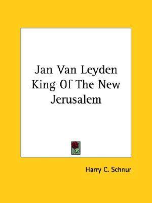 Jan Van Leyden King of the New Jerusalem  by  Harry C. Schnur