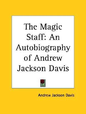 The Magic Staff: An Autobiography of Andrew Jackson Davis Andrew Jackson Davis