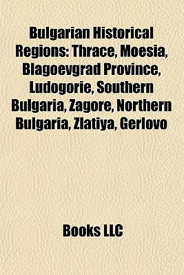 Bulgarian Historical Regions: Dobruja, Thrace, Moesia, Danube Delta, Blagoevgrad Province, Scythian Monks, Histria, Principality of Karvuna  by  Books LLC