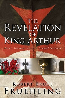 The Revelation of King Arthur: Deceit, Intrigue, and the Guards Account Robert Bruce Fruehling