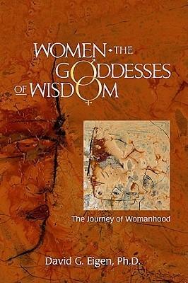 Women: The Goddesses of Wisdom: The Journey of Womanhood  by  David Eigen