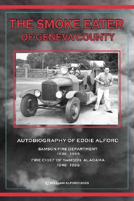 The Smoke Eater of Geneva County: Autobiography of Eddie Alford William E. Alford