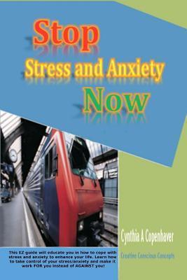 Stop Stress and Anxiety Now: This EZ Guide Will Educate You in How to Cope with Stress and Anxiety to Enhance Your Life. Learn How to Take Control of Your Stress / Anxiety and Make It Work for You Instead of Against You.  by  Cynthia A. Copenhaver
