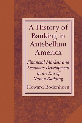 A History Of Banking In Antebellum America: Financial Markets And Economic Development In An Era Of Nation Building  by  Howard Bodenhorn