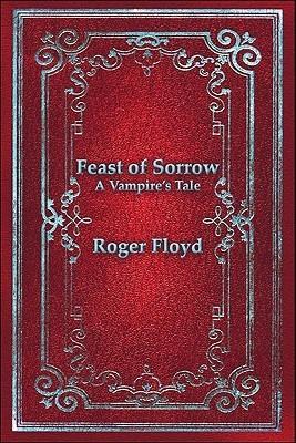 Feast of Sorrow: A Vampires Tale  by  Roger Floyd