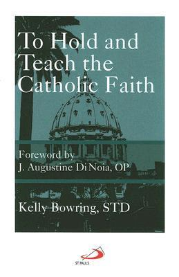 To Hold and Teach the Catholic Faith: The Faithful Exposition of Sacred Doctrine Kelly Bowring