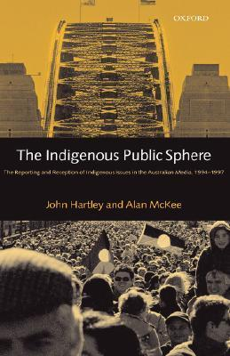 The Indigenous Public Sphere: The Reporting and Reception of Aboriginal Issues in the Australian Media John Hartley