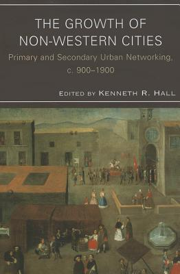 The Growth of Non-Western Cities: Primary and Secondary Urban Networking, C. 900-1900  by  Kenneth R. Hall