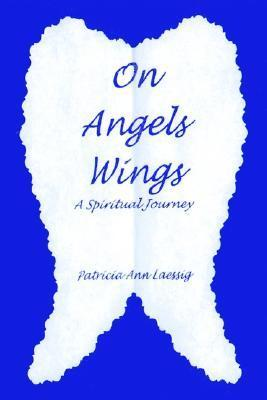 On Angels Wings: A Spiritual Journey Patricia Ann Laessig
