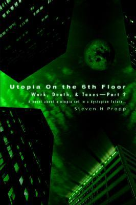 Utopia on the 6th Floor: Work, Death, & Taxes-Part 2  by  Steven H. Propp