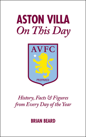 Aston Villa On This Day: History, Facts & Figures from Every Day of the Year  by  Brian Beard