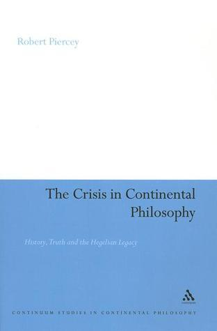 The Crisis in Continental Philosophy: History, Truth and the Hegelian Legacy Robert Piercey