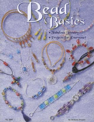 Bead Basics: Fabulous Jewelry Projects for Everyone  by  Delores Frantz