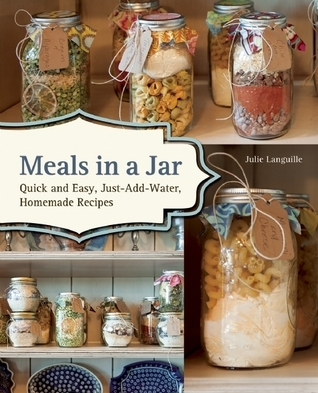 Meals in a Jar: Quick and Easy, Just-Add-Water, Homemade Recipes  by  Julie Languille