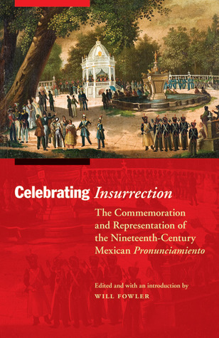 Celebrating Insurrection: The Commemoration and Representation of the Nineteenth-Century Mexican Pronunciamiento Will Fowler