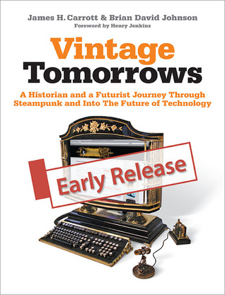 Vintage Tomorrows A Historian And A Futurist Journey Through Steampunk Into The Future of Technology  by  James H. Carrott