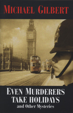 Even Murderers Take Holidays: And Other Mysteries  by  Michael Gilbert