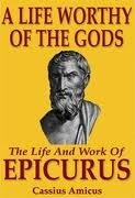 A Life Worthy of the Gods: The Life And Work of Epicurus  by  Cassius Amicus