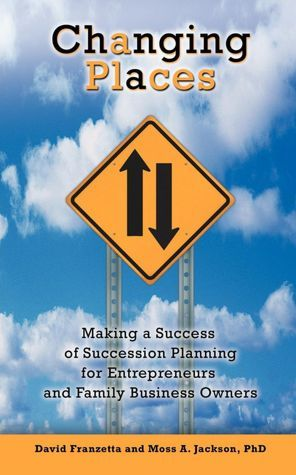 Changing Places:Making a Success of Succession Planning for Entrepreneurs and Family Business Owners  by  David Franzetta