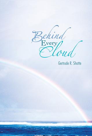 Behind Every Cloud Gertrude R. Shotte