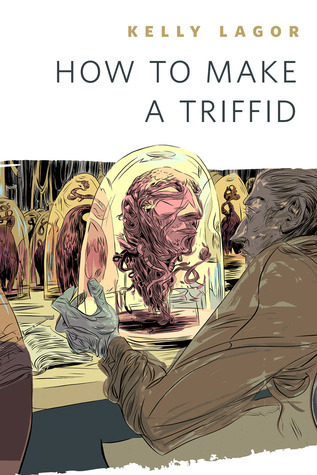 How to Make a Triffid  by  Kelly Lagor
