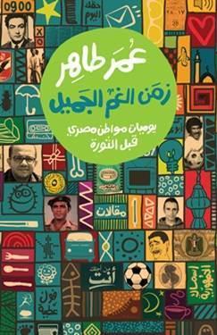 زمن الغم الجميل: يوميات مواطن مصري قبل الثورة  by  عمر طاهر