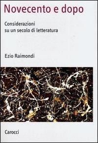 Novecento e dopo: Considerazioni su un secolo di letteratura Ezio Raimondi
