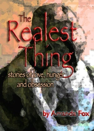 The Realest Thing Stories of Love Hunger and Obsession  by  Amanda Fox