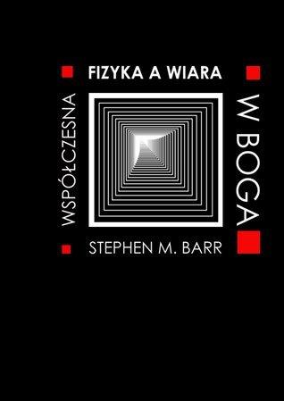 Fizyka współczesna a wiara w Boga Stephen M.  Barr