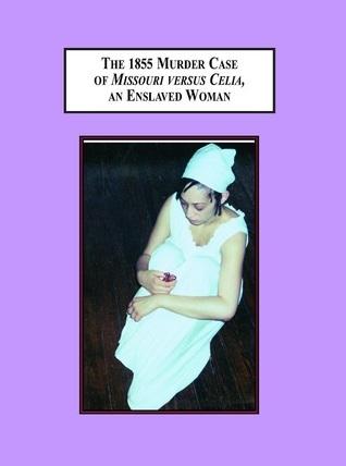 The 1855 Murder Case Of Missouri Versus Celia, An Enslaved Woman: An Exercise In Historical Imagination Alexis Brooks De Vita